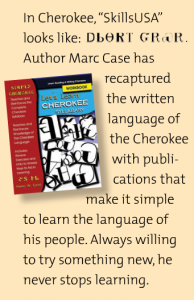"In Cherokee, ""SkillsUSA"" looks like: Author Marc Case has recaptured the written language of the Cherokee with publications that make it simple to learn the language of his people. Always willing to try something new, he never stops learning."
